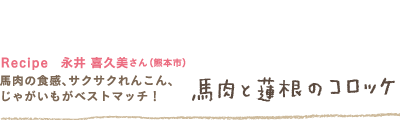 Recipe  永井 喜久美さん(熊本市) 馬肉の食感、サクサクれんこん、じゃがいもがベストマッチ! 「馬肉と蓮根のコロッケ」